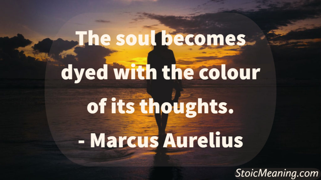 The soul becomes dyed with the colour of its thoughts.
