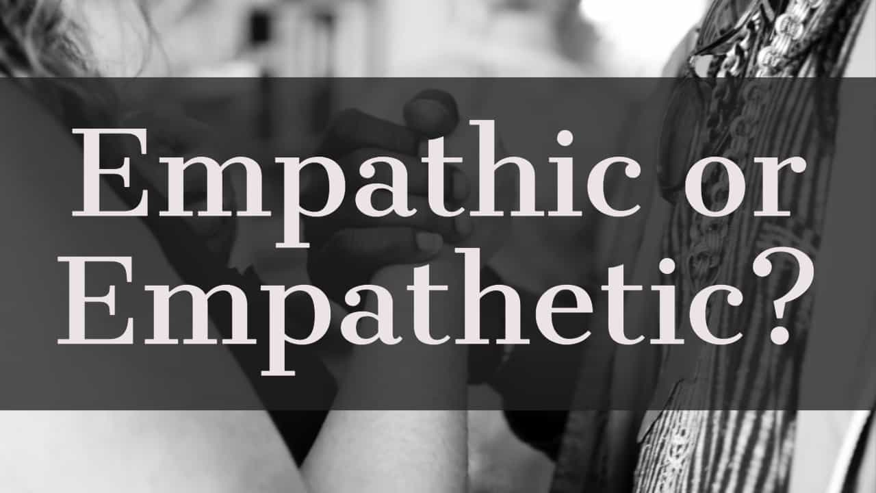 What's the difference between empathic and empathetic?