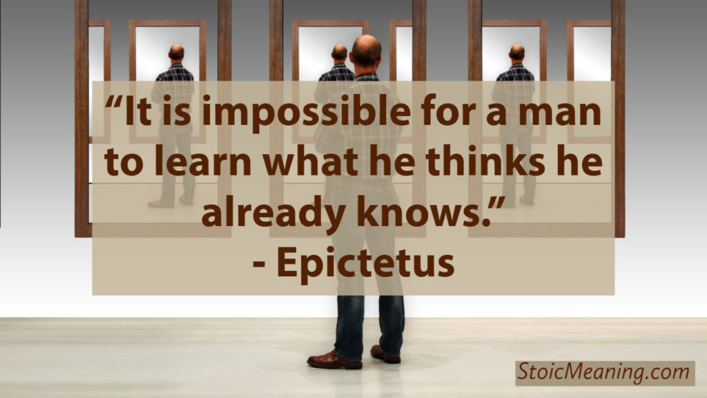 It is impossible for a man to learn what he thinks he already knows.
