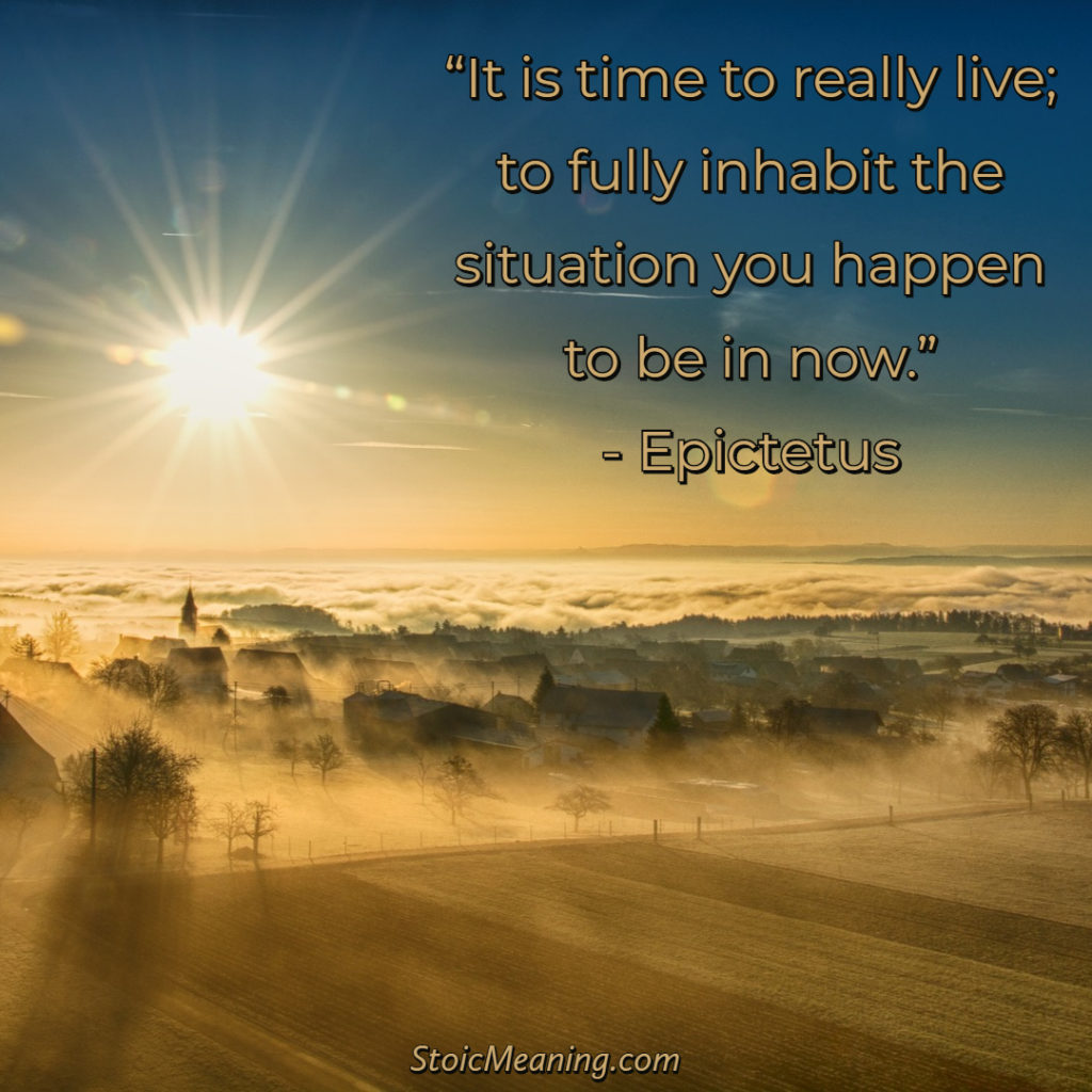 It is time to really live; to fully inhabit the situation you happen to be in now.