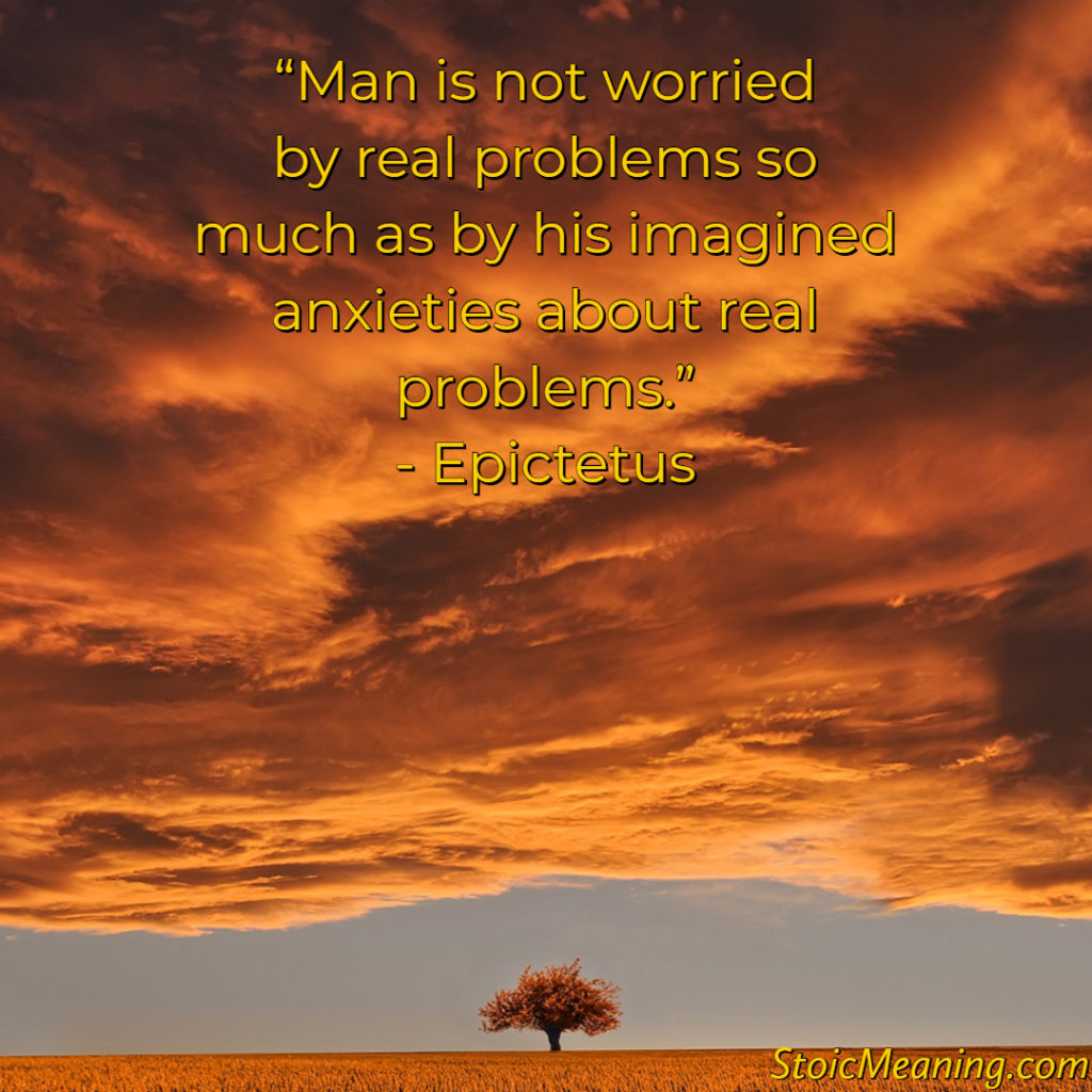 Man is not worried by real problems so much as by his imagined anxieties about real problems.