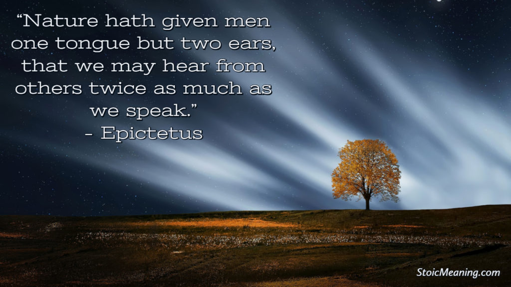 Nature hath given men one tongue but two ears, that we may hear from others twice as much as we speak.