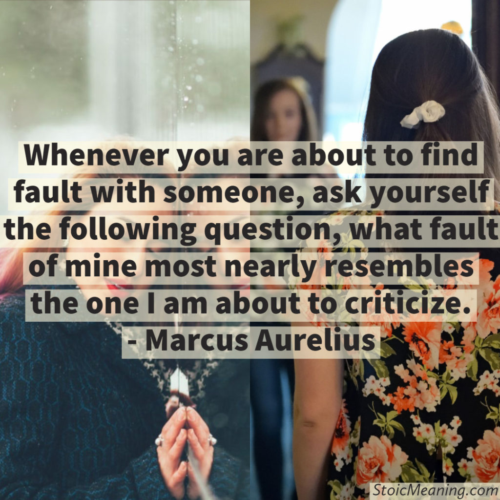 Whenever you are about to find fault with someone, ask yourself the following question, what fault of mine most nearly resembles the one I am about to criticize.