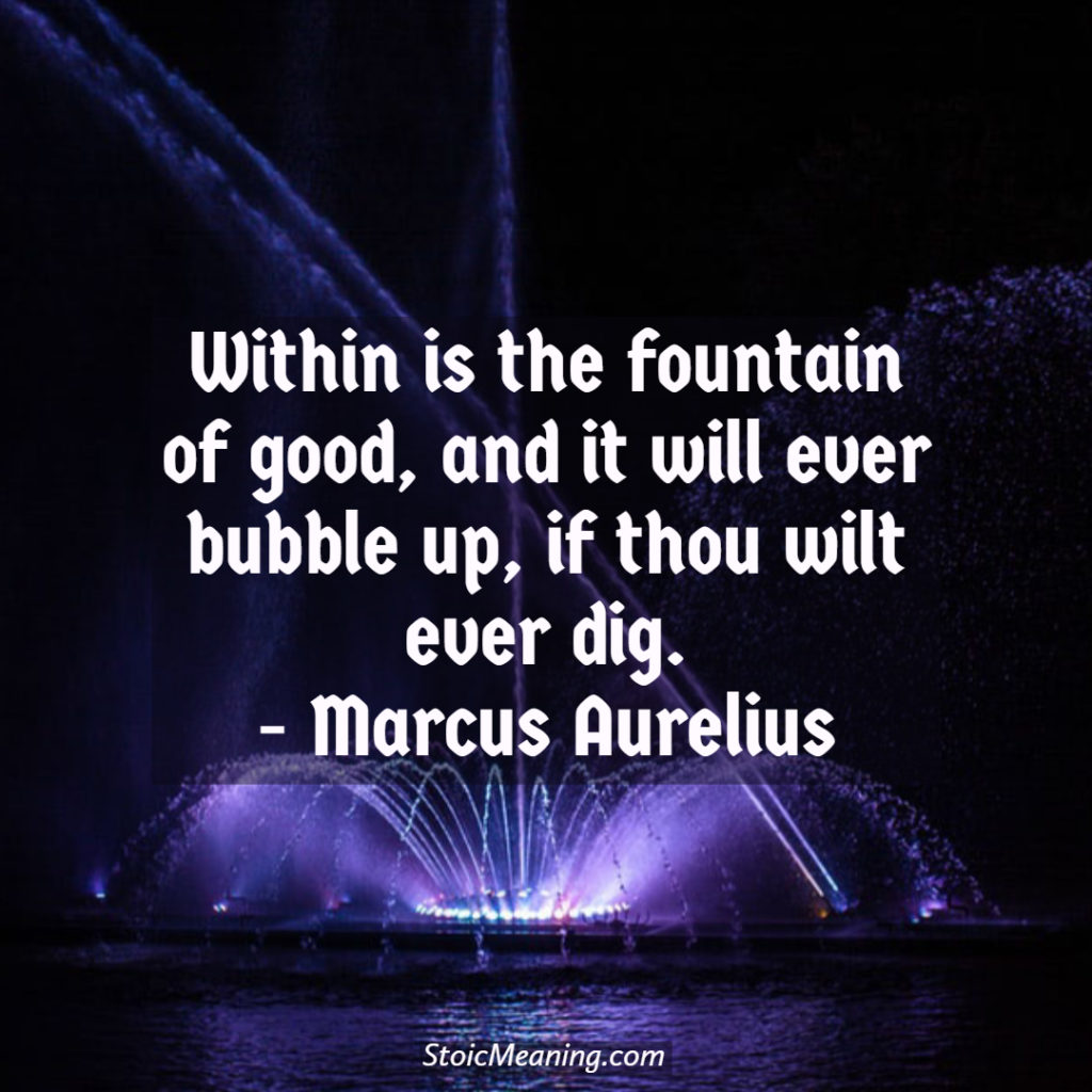 Within is the fountain of good, and it will ever bubble up, if thou wilt ever dig.