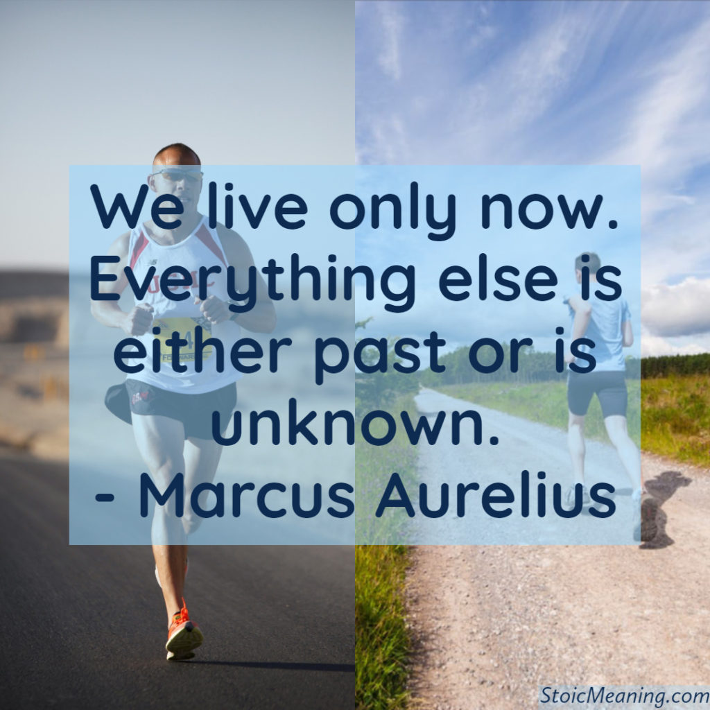 We live only now. Everything else is either past or is unknown.