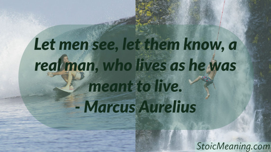 Let men see, let them know, a real man, who lives as he was meant to live.