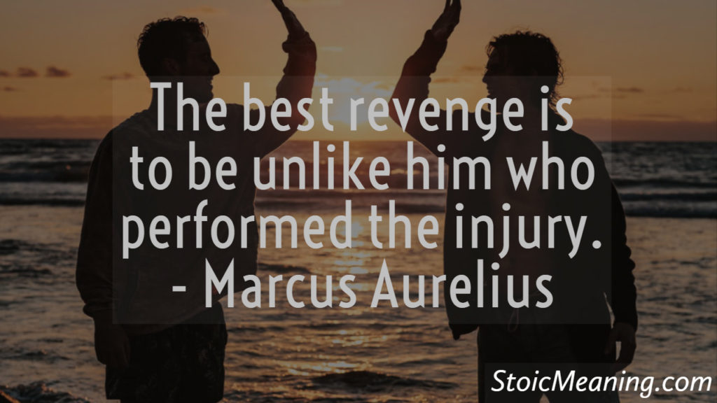 The best revenge is to be unlike him who performed the injury.