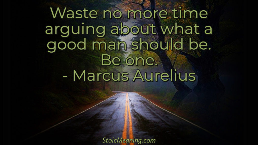Waste no more time arguing about what a good man should be. Be one.