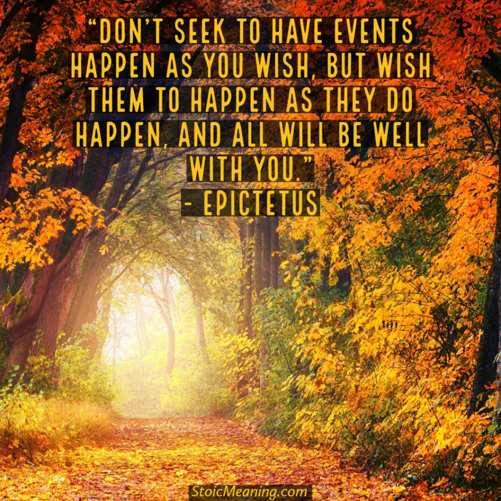 Don't seek to have events happen as you wish, but wish them to happen as they do happen, and all will be well with you.