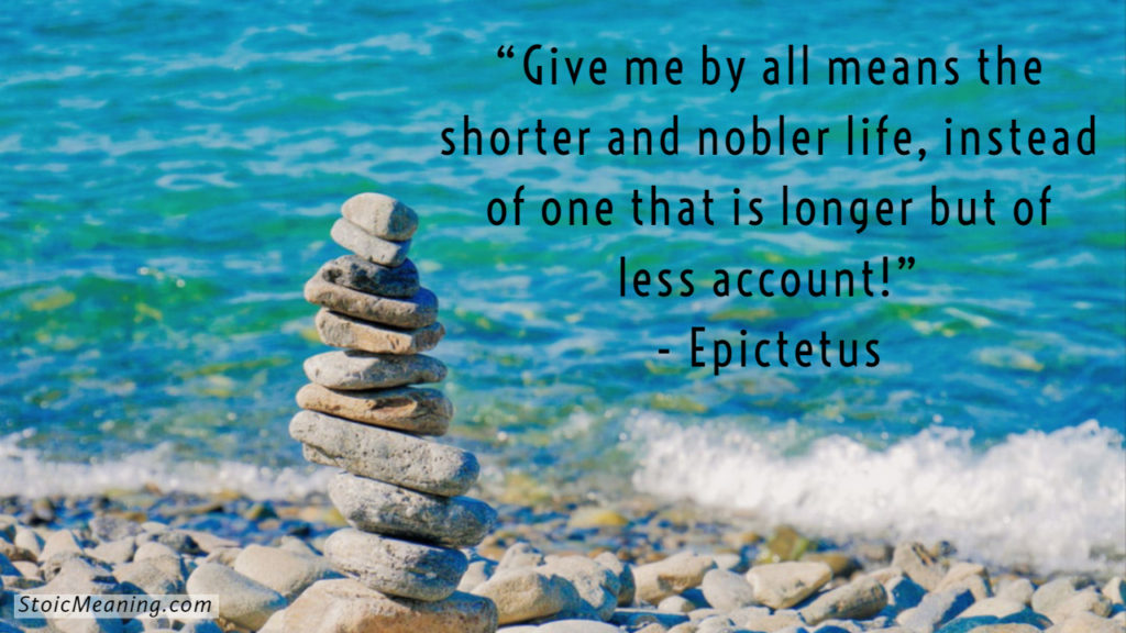 Give me by all means the shorter and nobler life, instead of one that is longer but of less account!