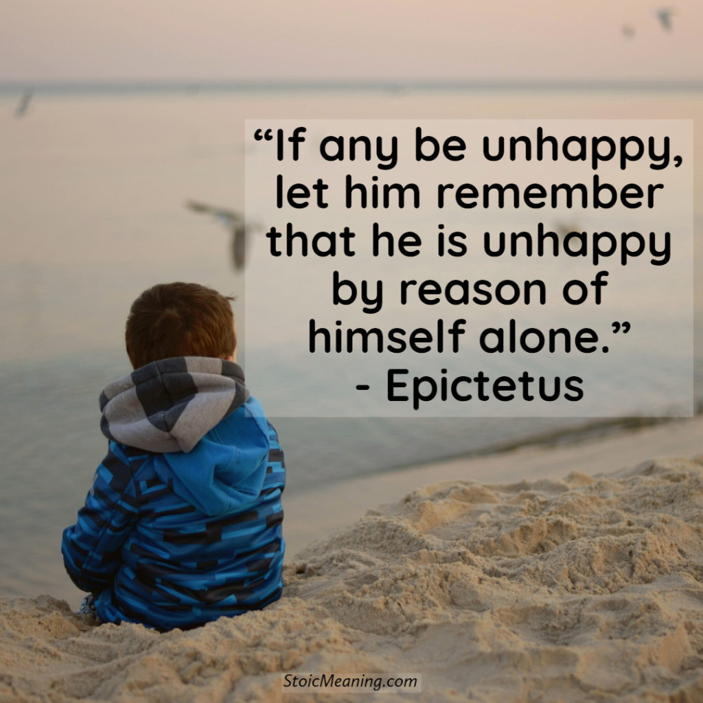 If any be unhappy, let him remember that he is unhappy by reason of himself alone.