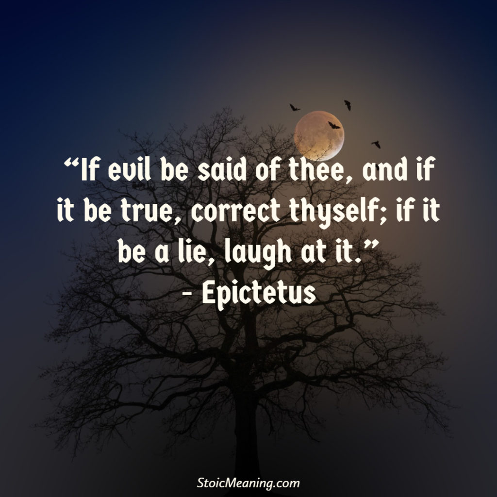 If evil be said of thee, and if it be true, correct thyself; if it be a lie, laugh at it.