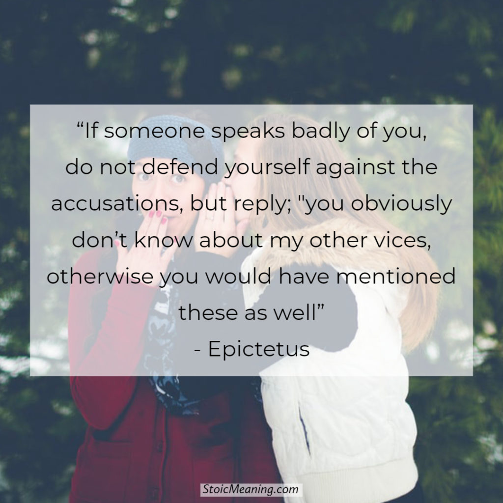 If someone speaks badly of you, do not defend yourself against the accusations, but reply; you obviously don't know about my other vices, otherwise you would have mentioned these as well