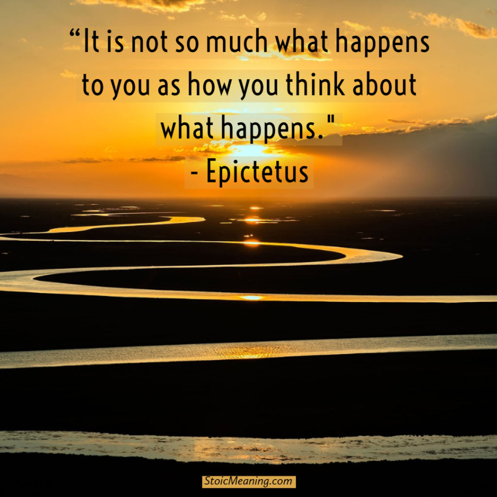 It is not so much what happens to you as how you think about what happens.