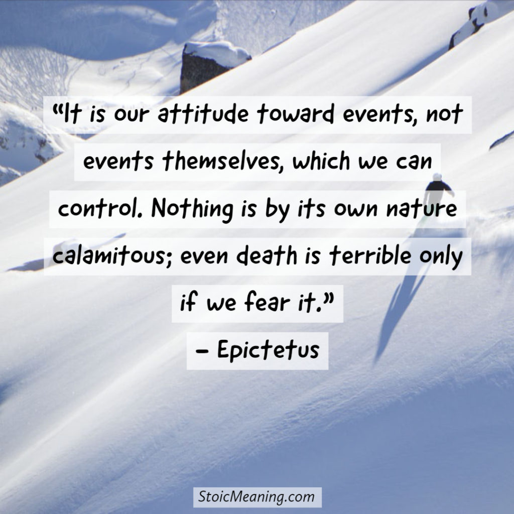 It is our attitude toward events, not events themselves, which we can control. Nothing is by its own nature calamitous; even death is terrible only if we fear it.