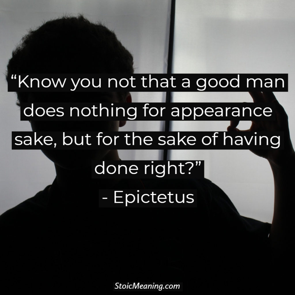 Know you not that a good man does nothing for appearance sake, but for the sake of having done right?