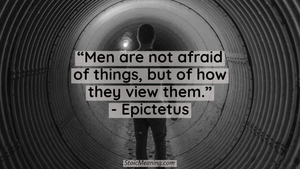 Men are not afraid of things, but of how they view them.