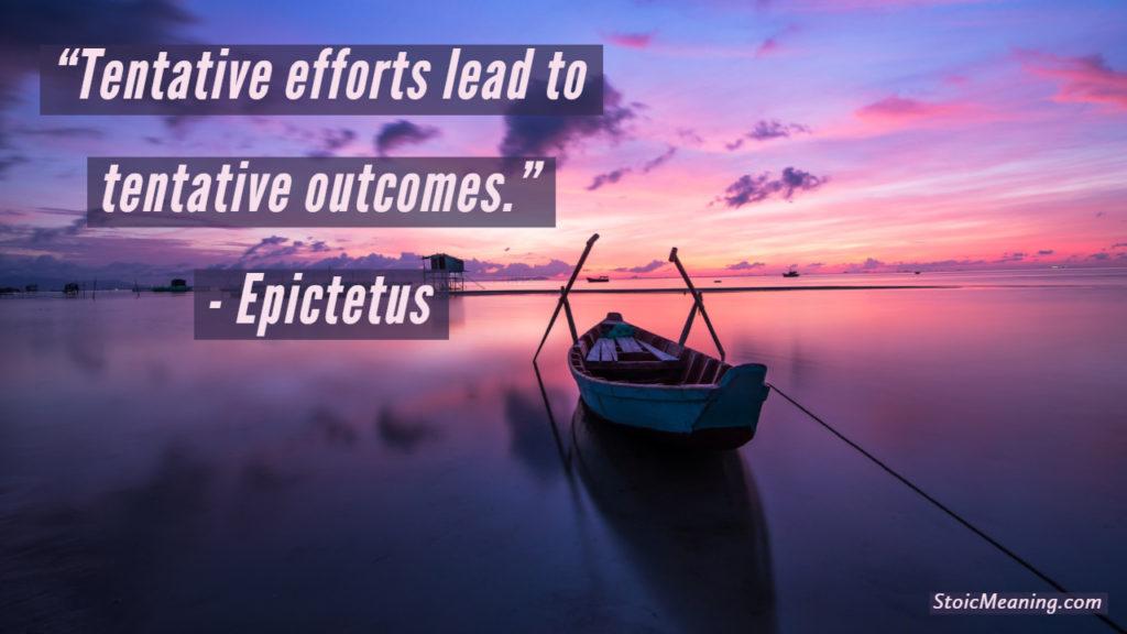 Tentative efforts lead to tentative outcomes.