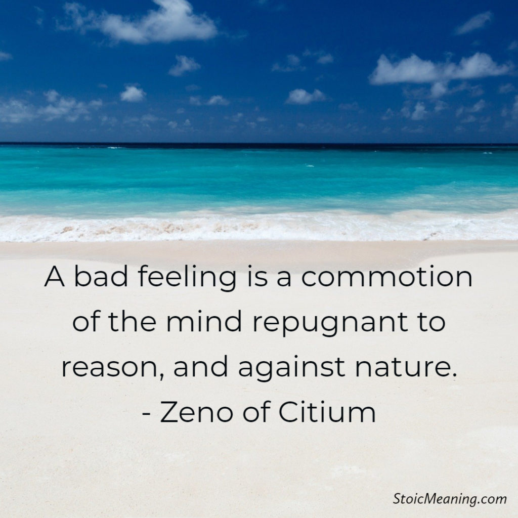 A bad feeling is a commotion of the mind repugnant to reason, and against nature. - Zeno of Citium