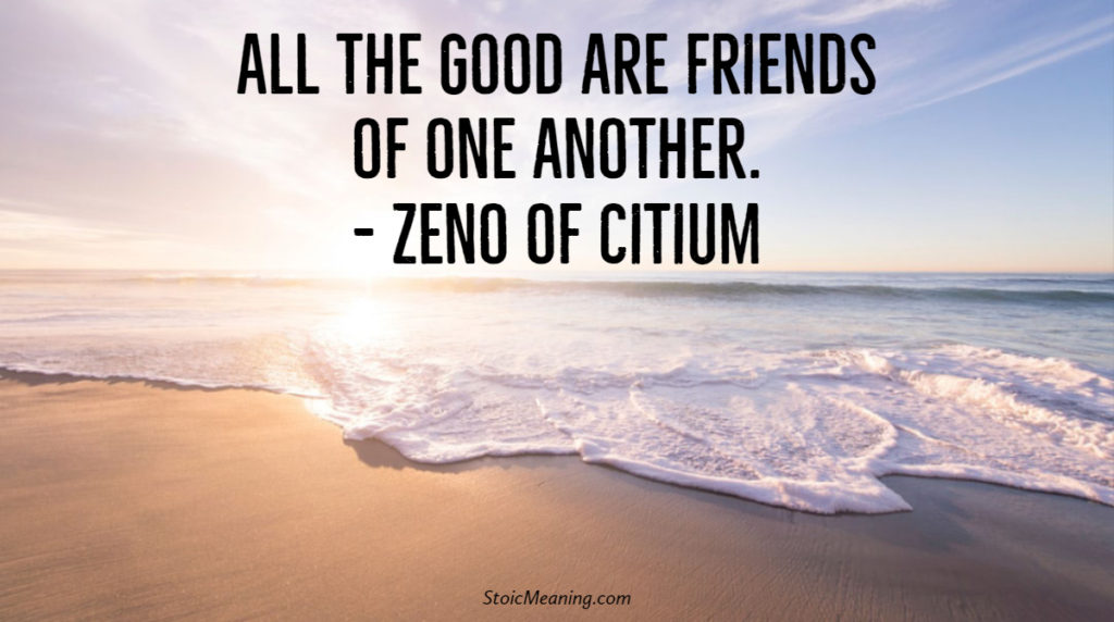 All the good are friends of one another. - Zeno of Citium