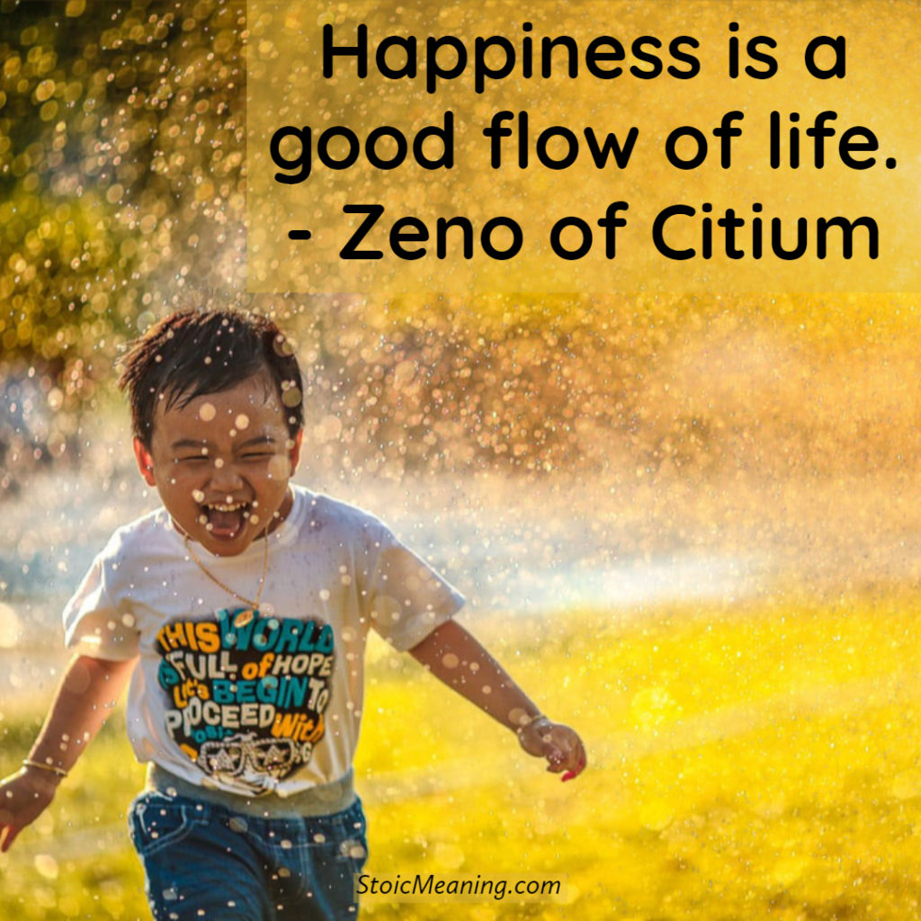 Happiness is a good flow of life. - Zeno of Citium