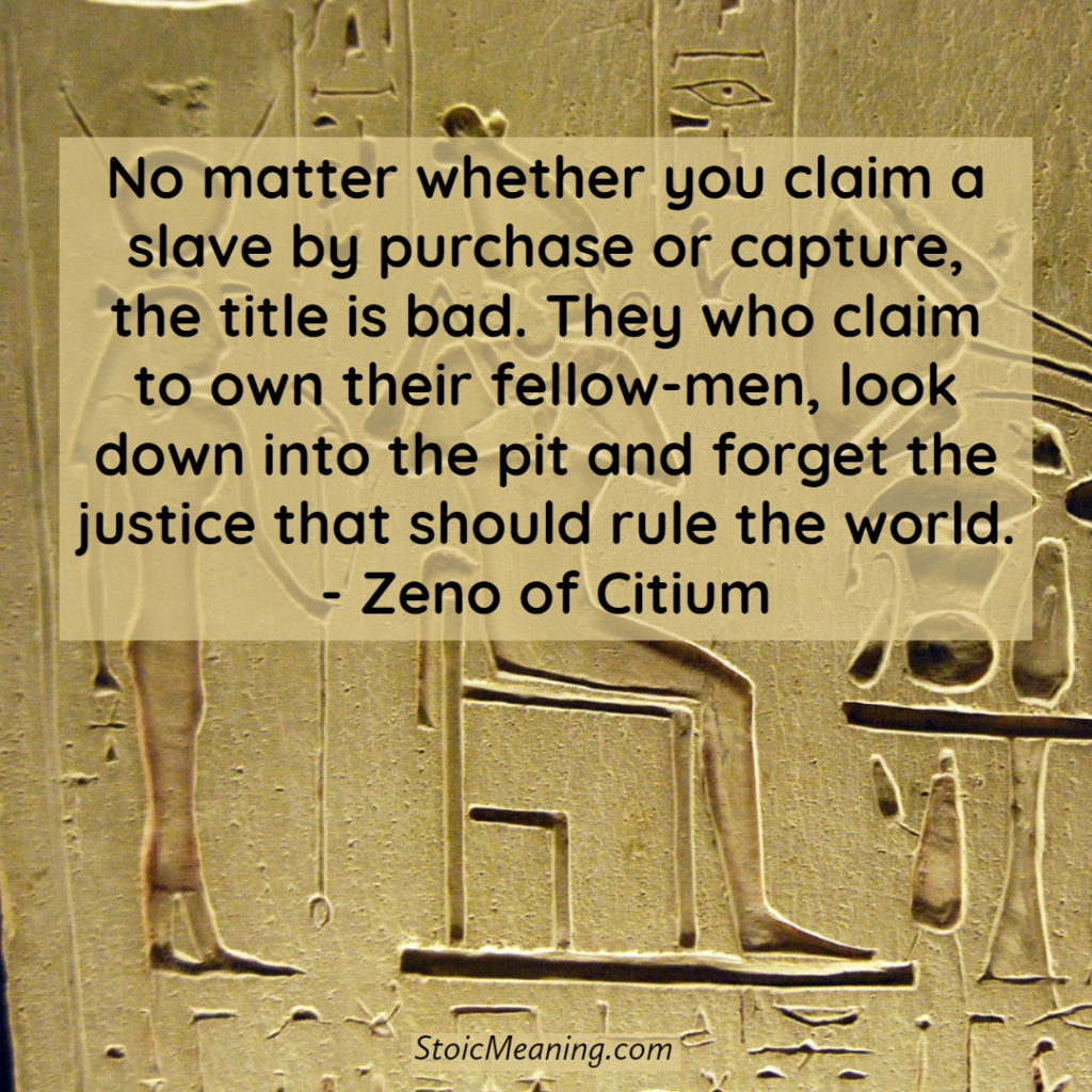 No matter whether you claim a slave by purchase or capture, the title is bad. They who claim to own their fellow-men, look down into the pit and forget the justice that should rule the world. - Zeno of Citium