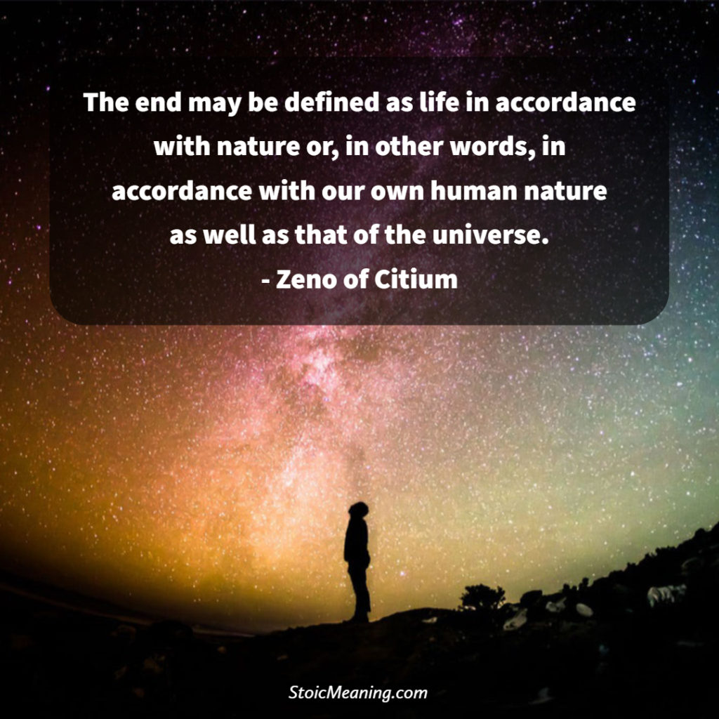 The end may be defined as life in accordance with nature or, in other words, in accordance with our own human nature as well as that of the universe. - Zeno of Citium
